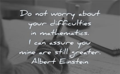 albert einstein quotes worry about difficulties assure you mine are still greater wisdom writing