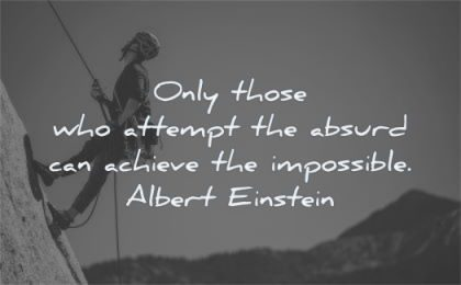 albert einstein quotes only those who attempt absurd can achieve impossible wisdom climbing