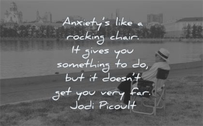 anxiety quotes like rocking chair gives something doesnt very far jodi picoult wisdom man water