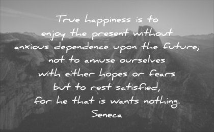 anxiety quotes true happiness enjoy present without anxious dependence upon future seneca wisdom