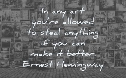 art quotes you allowed steal anything can make better ernest hemingway wisdom