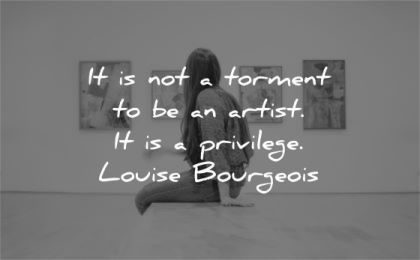 art quotes not torment artist privilege louise bourgeois wisdom woman sitting gallery
