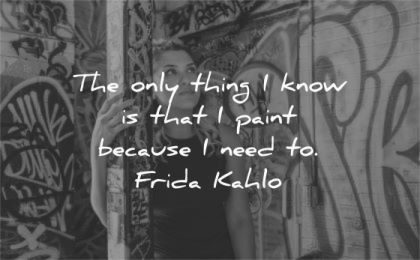 art quotes only thing know that paint because need frida kahlo wisdom woman