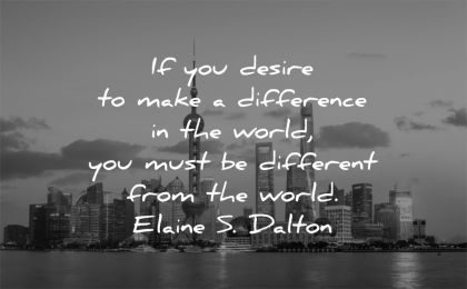 be yourself quotes desire make difference world must different from elaine dalton wisdom city