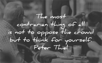 be yourself quotes most contrarian thing oppose crowd think peter thiel wisdom man talk