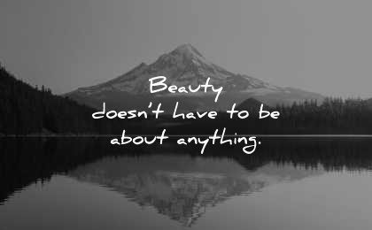 beautiful quotes beauty doesnt have about anything wisdom lake mountain
