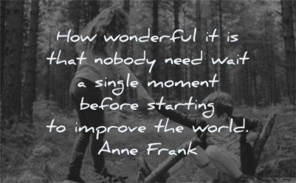 beautiful quotes wonderful nobody need wait single moment before starting improve world anne frank wisdom friends help
