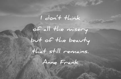 beautiful quotes i dont think of all the misery but of the beauty that still remains anne frank wisdom quotes