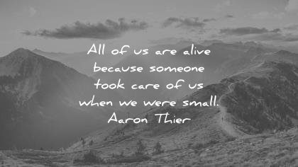 best quotes all of us are alive because someone took care when we were small aaron thier wisdom