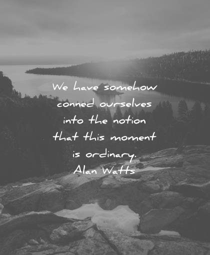 best quotes have somehow conned ourselves into notion that this moment ordinary alan watts wisdom