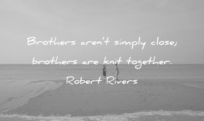brother quotes arent simply close brothers knit together robert rivers wisdom