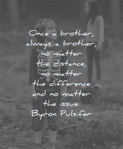 brother quotes once always  matter distance difference issue byron pulsifer wisdom sister family standing nature