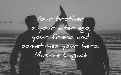 brother quotes alter ego friend sometimes hero maxime lagace wisdom