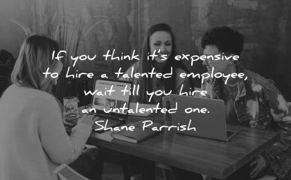 business quotes think expensive hire talented employee wait hire untalented shane parrish wisdom people
