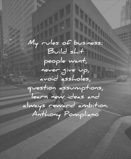 business quotes rules build shit people want never give up avoid assholes questiona assumptions learn new ideas always reward ambition anthony pompliano wisdom