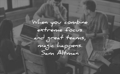 business quotes when you combine extreme focus and great teams magic happens sam altman wisdom