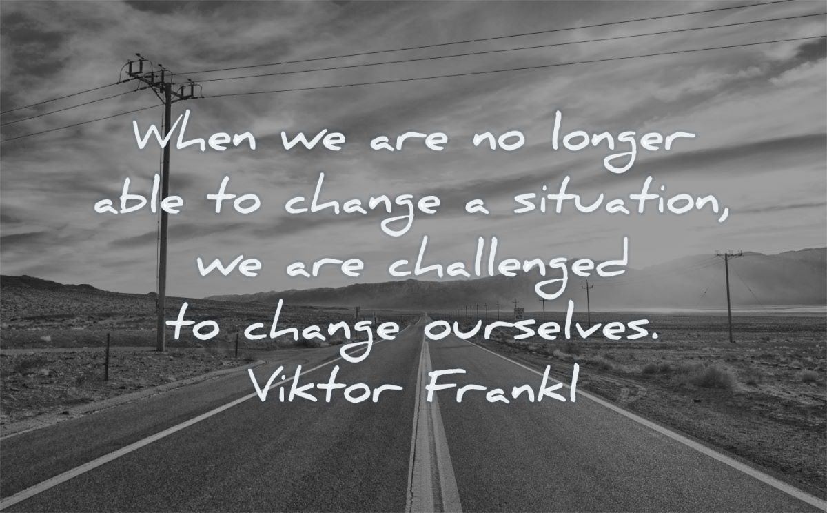 change quotes when longer able situation challenged ourselves viktor frankl wisdom road