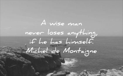 character quotes wise man never loses anything has himself michel de montaigne wisdom sea rocks water nature