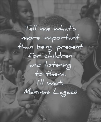 children quotes tell me what more important being present listening them will wait maxime lagace wisdom kids smiling