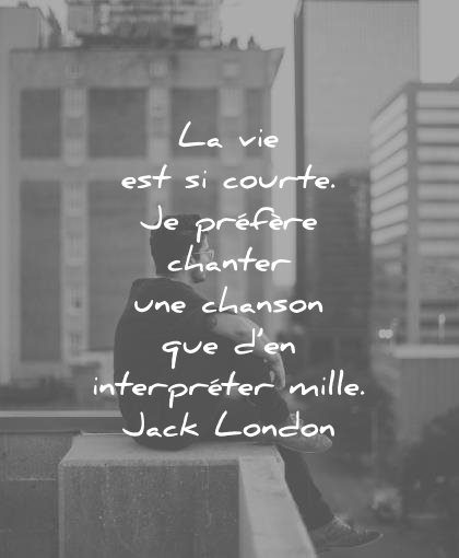 citations vie courte prefere chanter chanson interpreter mille jack london wisdom quotes