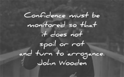 confidence quotes must monitored spoil rot turn arrogance john wooden wisdom man