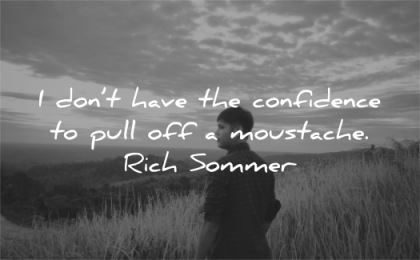 confidence quotes dont have pull off moustache rich sommer wisdom asian man nature