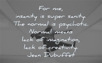 creativity quotes insanity sanity normal psychotic normal means lack imagination jean dubuffet wisdom man jumping