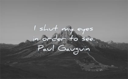 creativity quotes shut eyes order see paul gauguin wisdom mountain cars nature landscape
