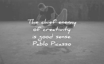 creativity quotes chief enemy good sense pablo picasso wisdom