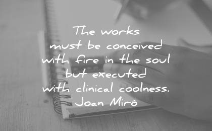 creativity quotes works must conceived with fire the soul executed with clinical coolness joan miro wisdom
