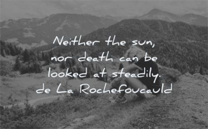 death quotes neither sun can looked steadily francois de la rochefoucauld wisdom nature