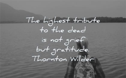 death quotes highest tribute dead grief gratitude thornton wilder wisdom lake woman