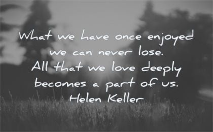 deep love quotes what have once enjoyed never lose deeply becomes part helen keller wisdom nature