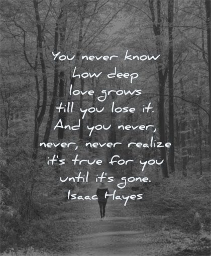 deep love quotes you never know how grows till lose never realize true for until gone isaac hayes wisdom woman walking nature