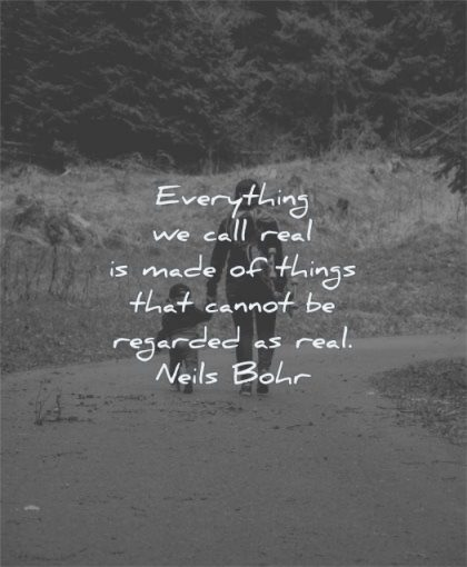 deep quotes everything call real made things cannot regarded neils bohr wisdom woman kid walk