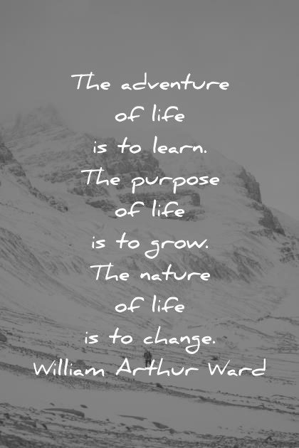 deep quotes the adventure of life is to learn the purpose of life is to grow the nature of life is to change william arthur ward wisdom quotes