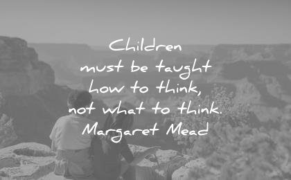 education quotes children must be taugh how think not what margaret mead wisdom