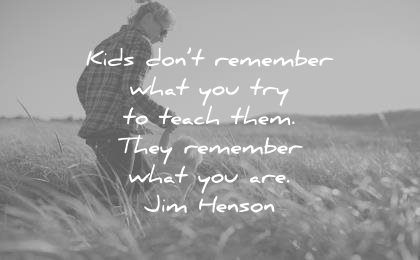 education quotes kids dont remember what you try teach them they what are jim henson wisdom