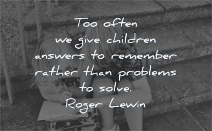 education quotes too often give children answers remember rather problems solve roger lewin wisdom
