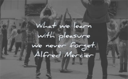 education quotes what learn pleasure never forget alfred mercier wisdom kids dancing