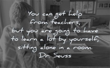 education quotes can get help teachers going have learn yourself sitting alone room dr seuss wisdom boy brothers table homework
