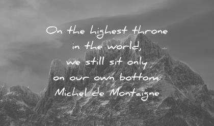 ego quotes highest throne the world still site only own bottom michel de montaigne wisdom