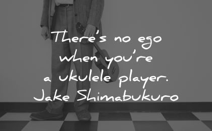 ego quotes theres when you are ukelele player jake shimabukuro wisdom man holding