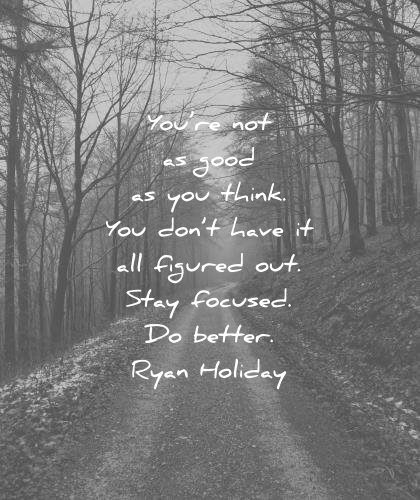 ego quotes you good think you dont have figured stay focused better ryan holiday wisdom