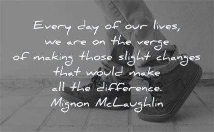 encouraging quotes every lives verge making those slight changes would make difference mignon mclaughlin wisdom shoes legs