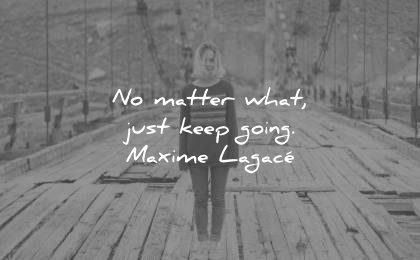 encouraging quotes matter what just keep going maxime lagace wisdom
