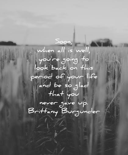encouraging quotes soon when all well you going look back this period your life glad that never gave brittany burgunder wisdom