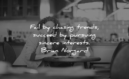 entrepreneur quotes fail chasing trends succeed pursuing sincere interests brian norgard wisdom woman thinking