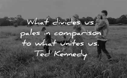 family quotes what divides pales comparison unites ted kennedy wisdom field walking nature