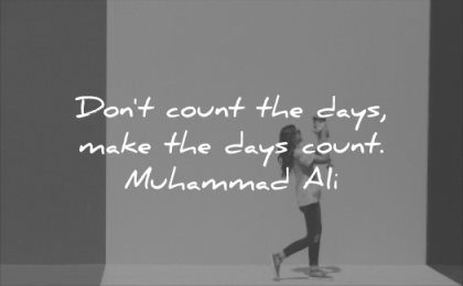 famous quotes dont count the days make counts muhammad ali wisdom